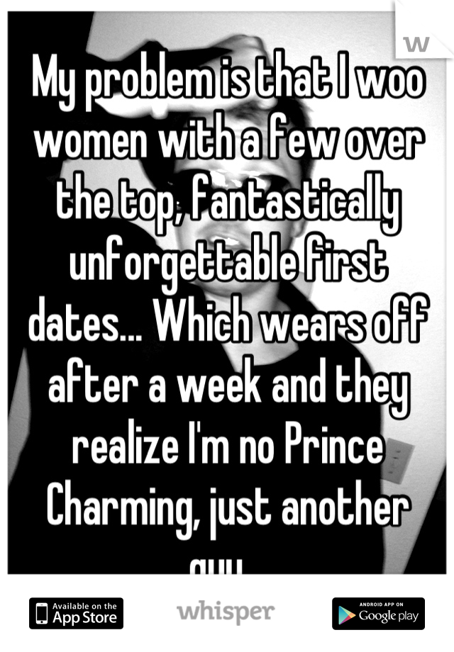 My problem is that I woo women with a few over the top, fantastically unforgettable first dates... Which wears off after a week and they realize I'm no Prince Charming, just another guy.,.