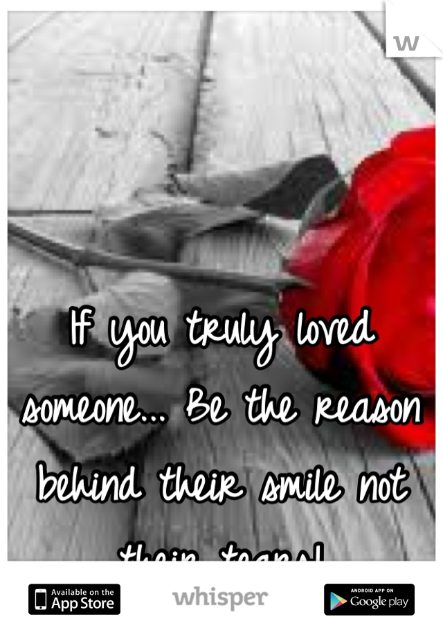 If you truly loved someone... Be the reason behind their smile not their tears!