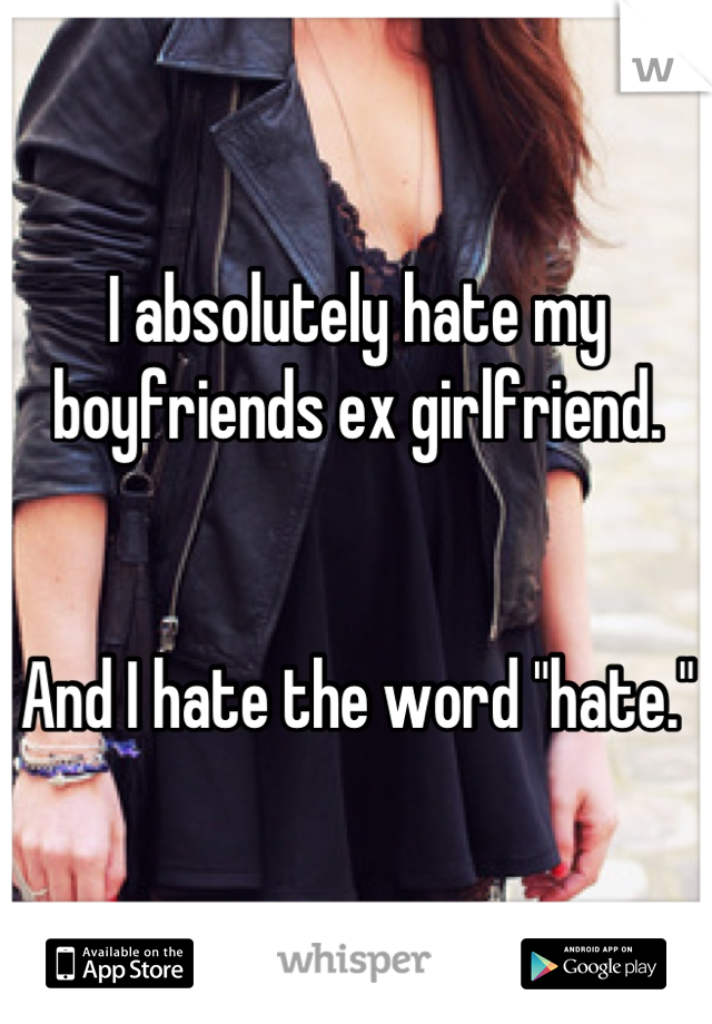 """I absolutely hate my boyfriends ex girlfriend.   And I hate the word """"hate."""""""