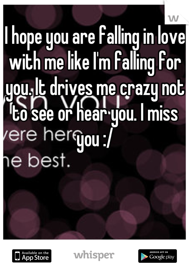 I hope you are falling in love with me like I'm falling for you. It drives me crazy not to see or hear you. I miss you :/