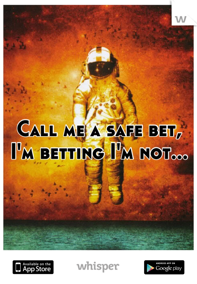 Call me a safe bet, I'm betting I'm not...