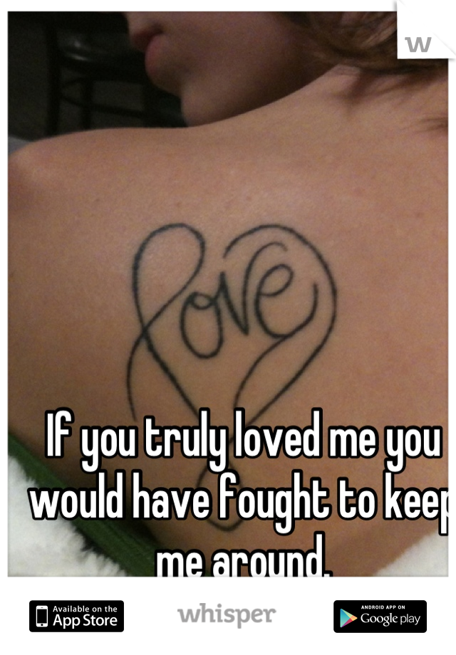 If you truly loved me you would have fought to keep me around.