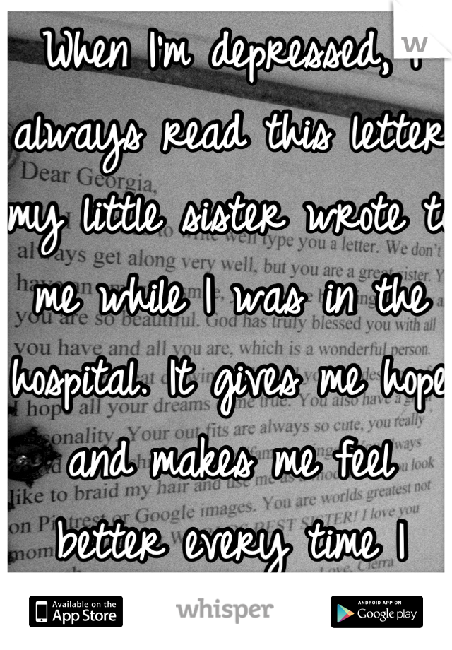 When I'm depressed, I always read this letter my little sister wrote to me while I was in the hospital. It gives me hope and makes me feel better every time I read it.
