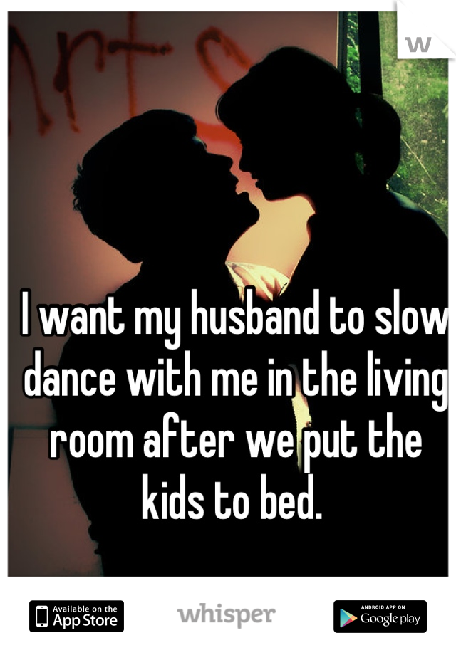 I want my husband to slow dance with me in the living room after we put the kids to bed.