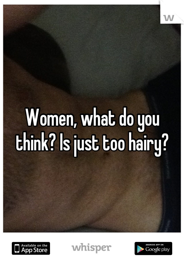 Women, what do you think? Is just too hairy?