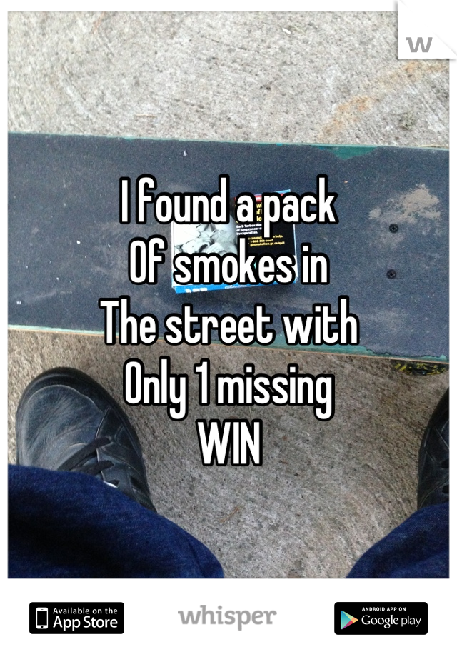 I found a pack  Of smokes in  The street with Only 1 missing WIN