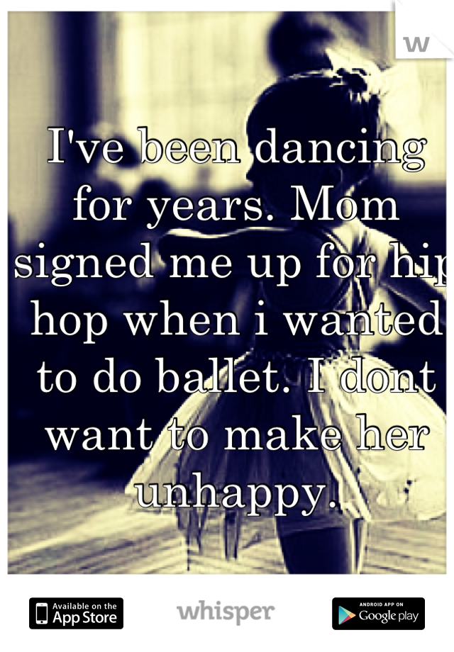 I've been dancing for years. Mom signed me up for hip hop when i wanted to do ballet. I dont want to make her unhappy.
