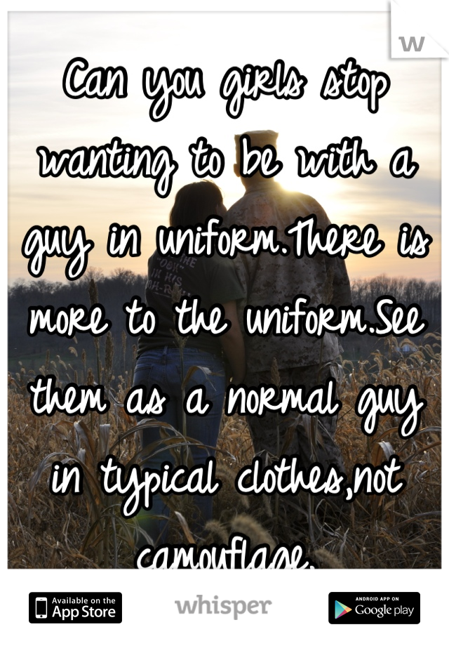 Can you girls stop wanting to be with a guy in uniform.There is more to the uniform.See them as a normal guy in typical clothes,not camouflage.