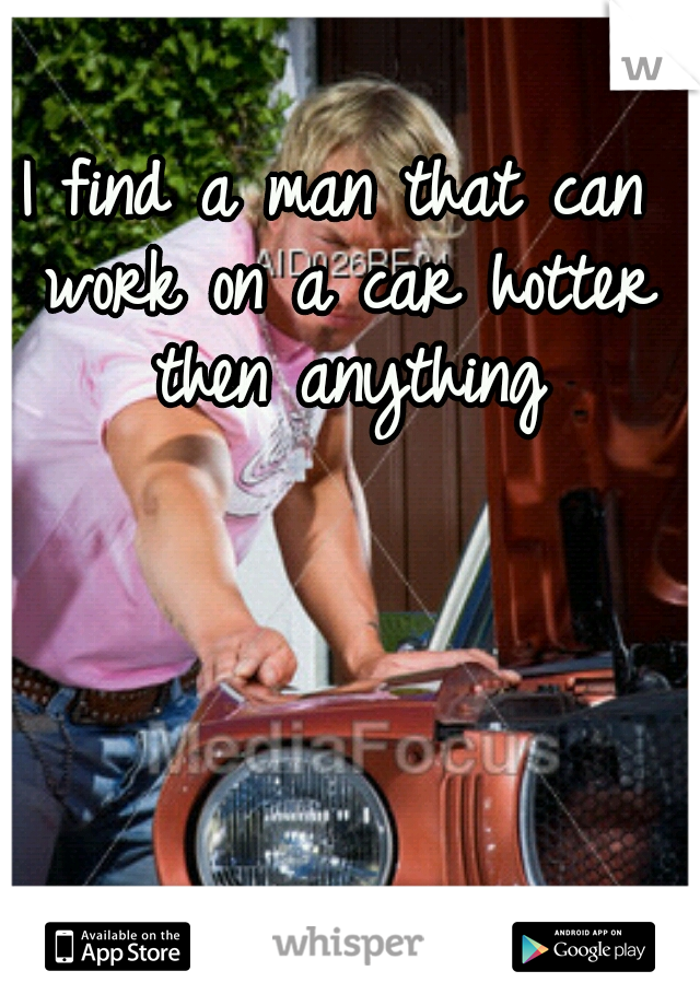 I find a man that can work on a car hotter then anything