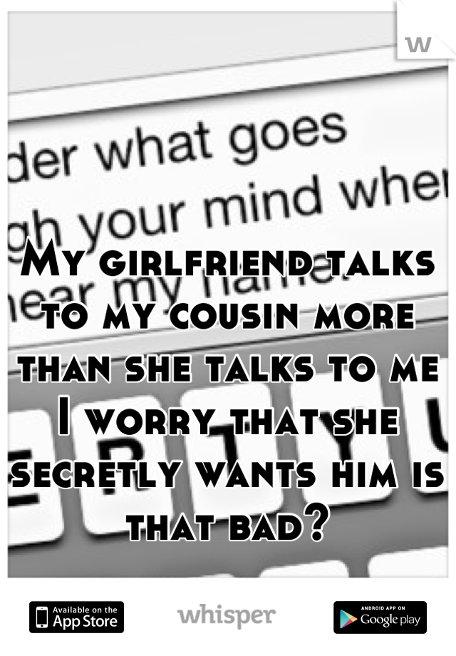 My girlfriend talks to my cousin more than she talks to me I worry that she secretly wants him is that bad?