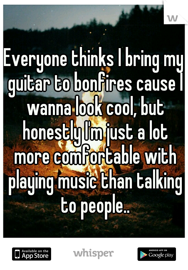 Everyone thinks I bring my guitar to bonfires cause I wanna look cool, but honestly I'm just a lot more comfortable with playing music than talking to people..
