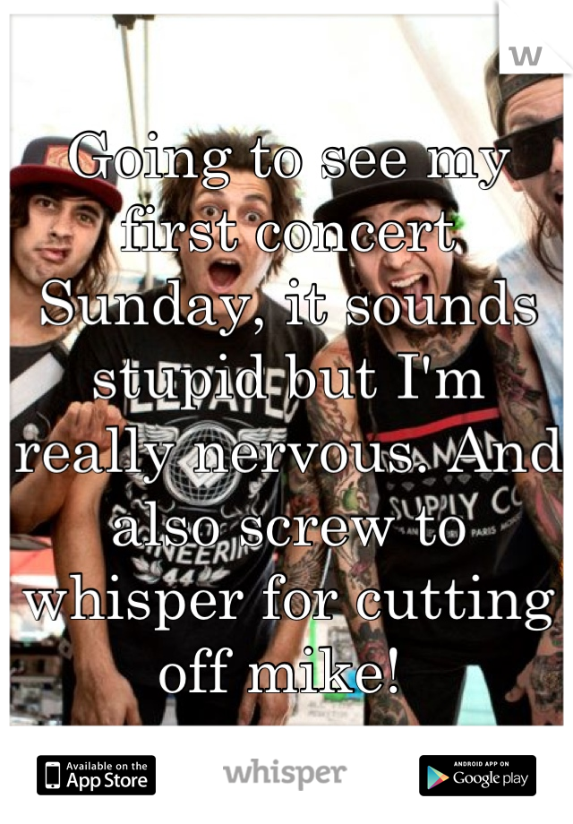 Going to see my first concert Sunday, it sounds stupid but I'm really nervous. And also screw to whisper for cutting off mike!