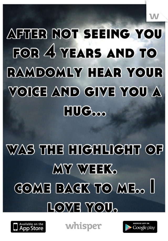 after not seeing you for 4 years and to ramdomly hear your voice and give you a hug...  was the highlight of my week. come back to me.. I love you.