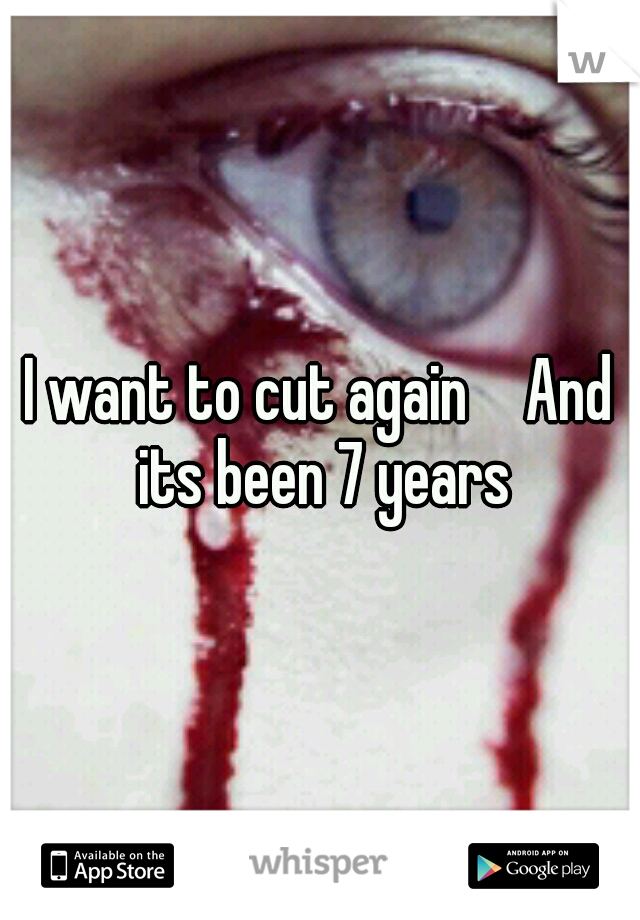 I want to cut again   And its been 7 years