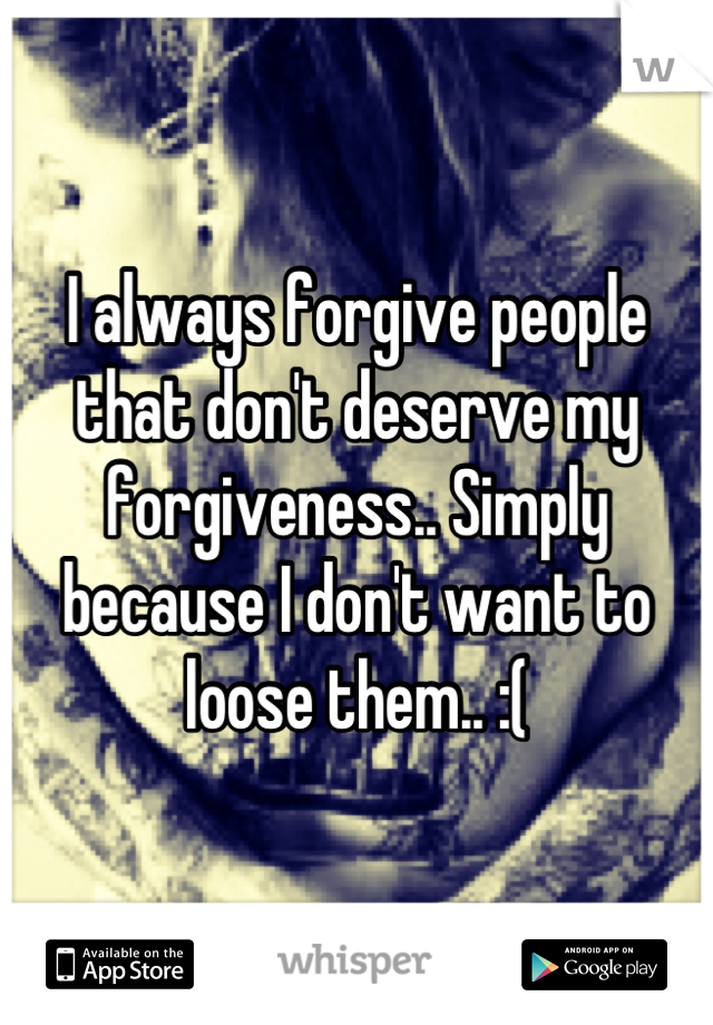 I always forgive people that don't deserve my forgiveness.. Simply because I don't want to loose them.. :(