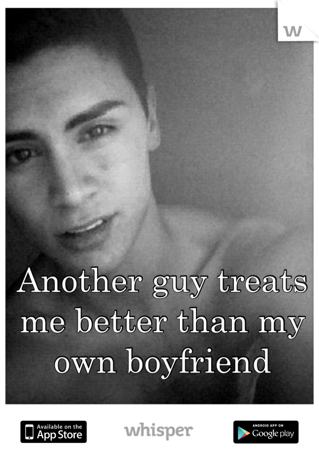 Another guy treats me better than my own boyfriend