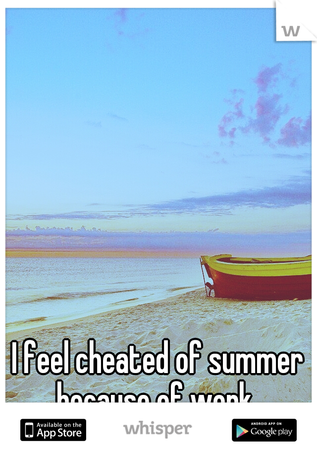 I feel cheated of summer because of work.
