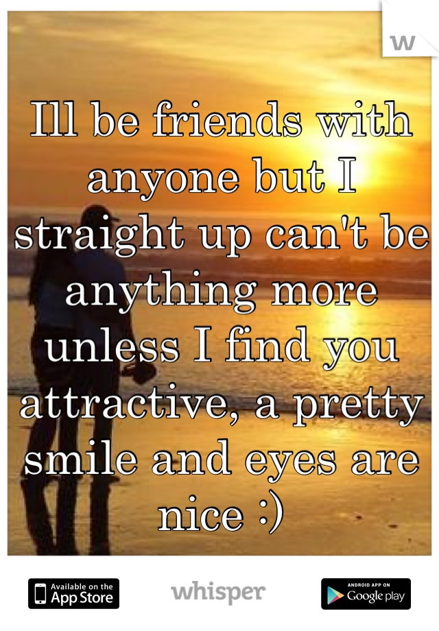 Ill be friends with anyone but I straight up can't be anything more unless I find you attractive, a pretty smile and eyes are nice :)
