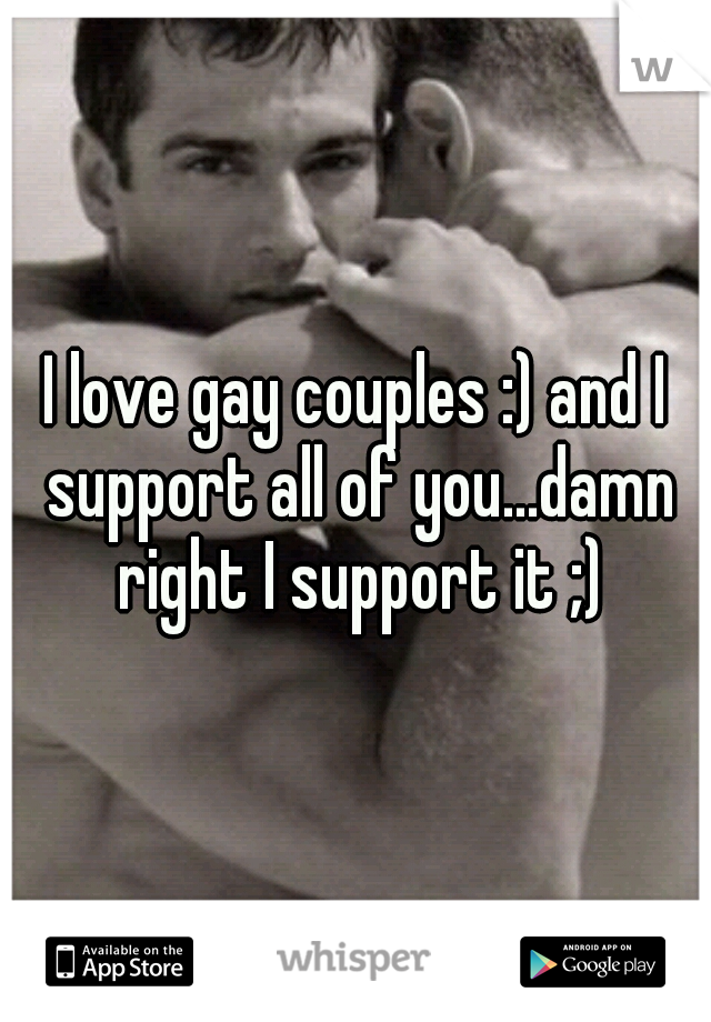 I love gay couples :) and I support all of you...damn right I support it ;)