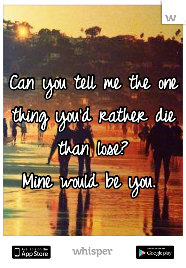 Can you tell me the one thing you'd rather die than lose? Mine would be you.