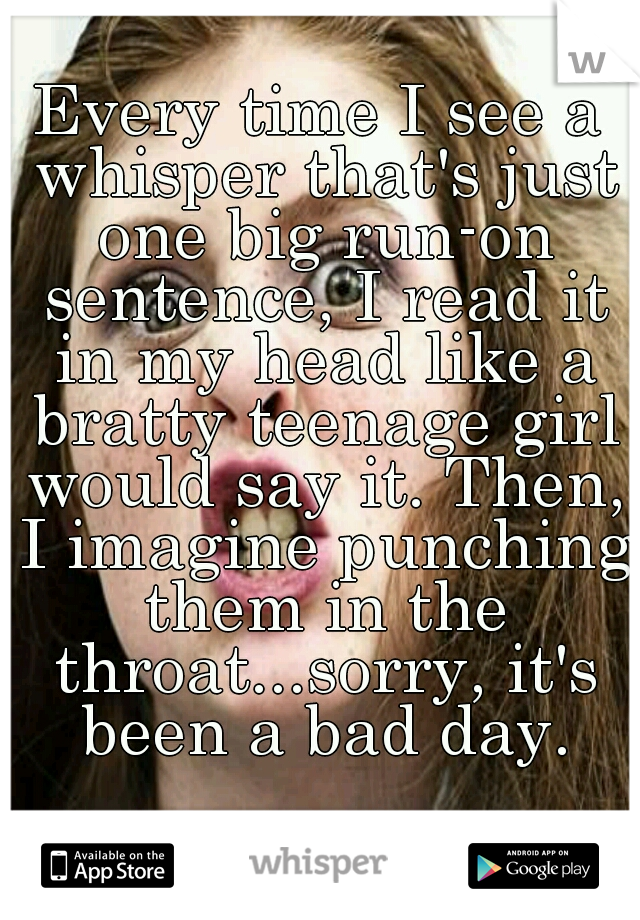 Every time I see a whisper that's just one big run-on sentence, I read it in my head like a bratty teenage girl would say it. Then, I imagine punching them in the throat...sorry, it's been a bad day.