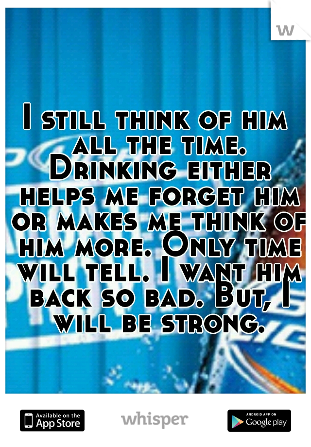 I still think of him all the time. Drinking either helps me forget him or makes me think of him more. Only time will tell. I want him back so bad. But, I will be strong.
