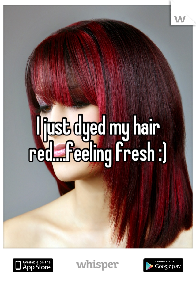 I just dyed my hair red....feeling fresh :)