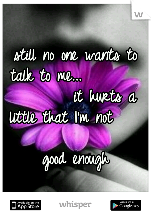still no one wants to talk to me...                 it hurts a little that I'm not                       good enough