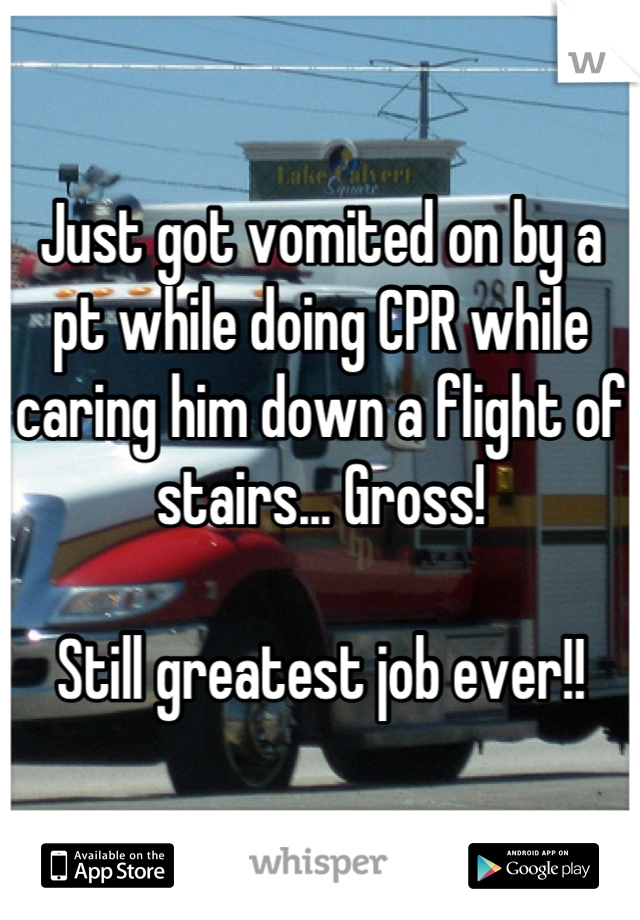 Just got vomited on by a pt while doing CPR while caring him down a flight of stairs... Gross!   Still greatest job ever!!