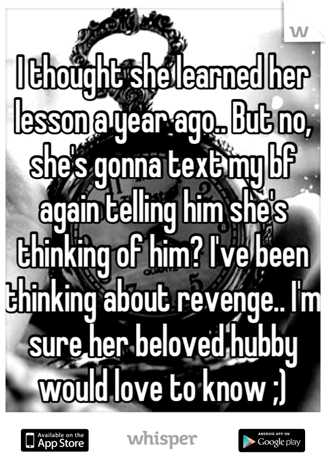 I thought she learned her lesson a year ago.. But no, she's gonna text my bf again telling him she's thinking of him? I've been thinking about revenge.. I'm sure her beloved hubby would love to know ;)