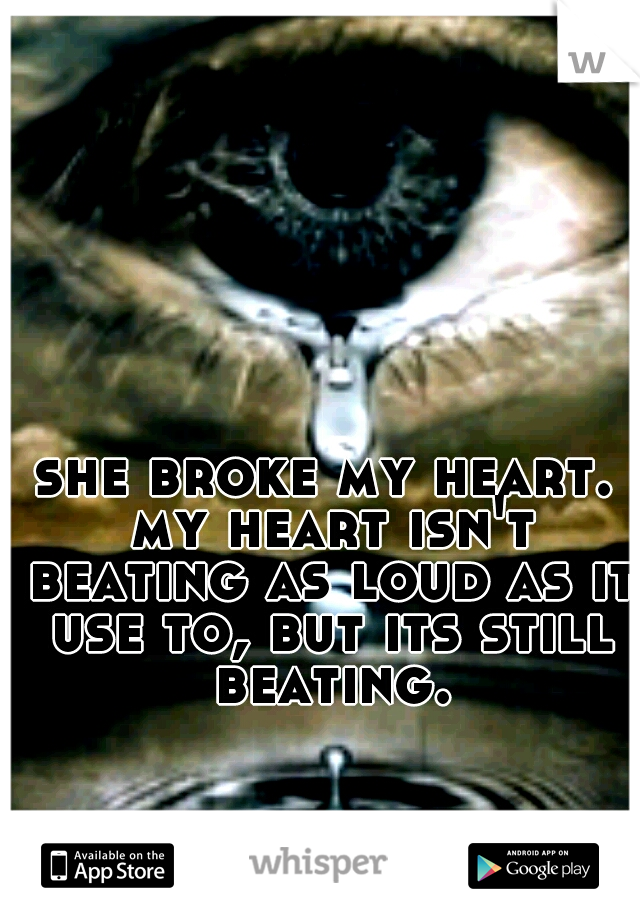 she broke my heart. my heart isn't beating as loud as it use to, but its still beating.