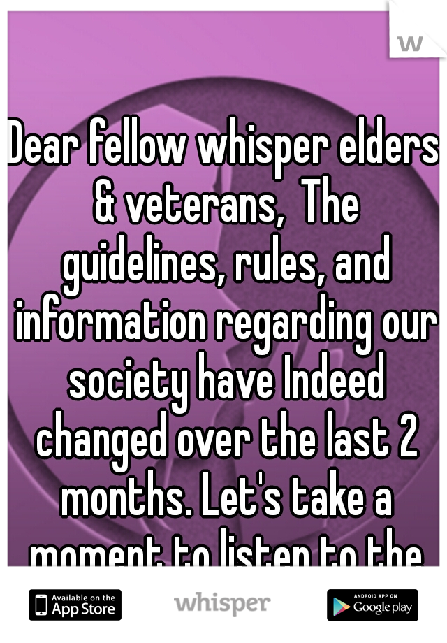 Dear fellow whisper elders & veterans, The guidelines, rules, and information regarding our society have Indeed changed over the last 2 months. Let's take a moment to listen to the young newbies.