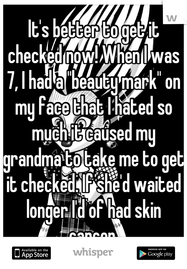 "It's better to get it checked now! When I was 7, I had a ""beauty mark"" on my face that I hated so much it caused my grandma to take me to get it checked. If she'd waited longer I'd of had skin cancer."