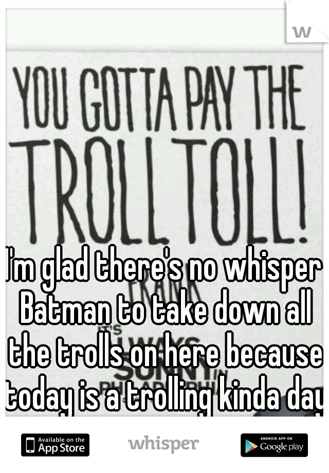 I'm glad there's no whisper Batman to take down all the trolls on here because today is a trolling kinda day