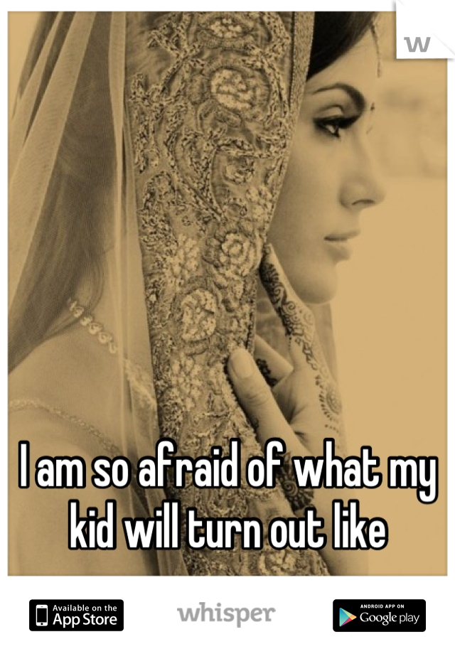 I am so afraid of what my kid will turn out like