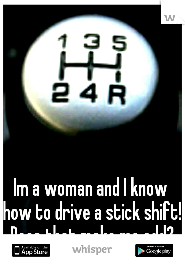 Im a woman and I know how to drive a stick shift! Does that make me odd?