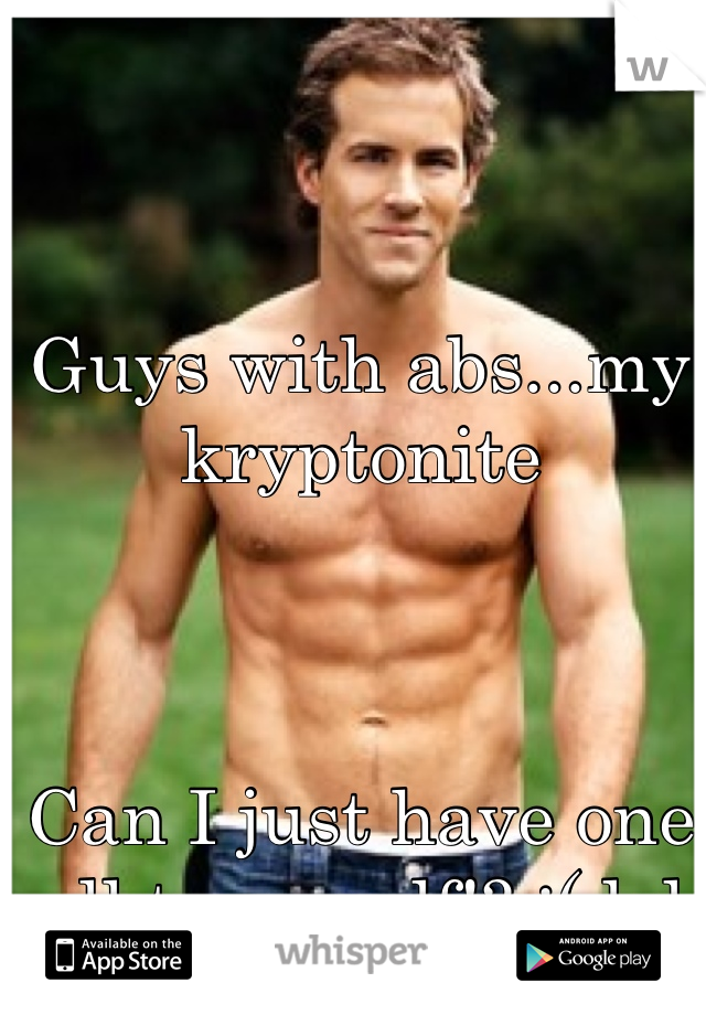 Guys with abs...my kryptonite    Can I just have one all to myself!? ;( lol
