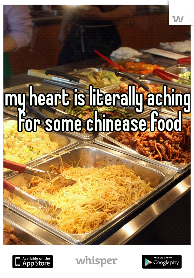 my heart is literally aching for some chinease food