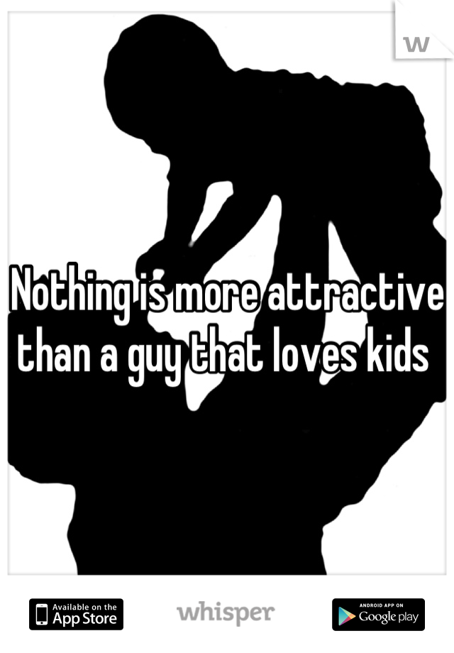 Nothing is more attractive than a guy that loves kids