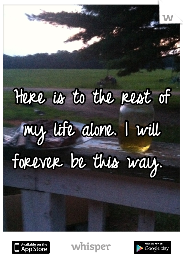 Here is to the rest of my life alone. I will forever be this way.