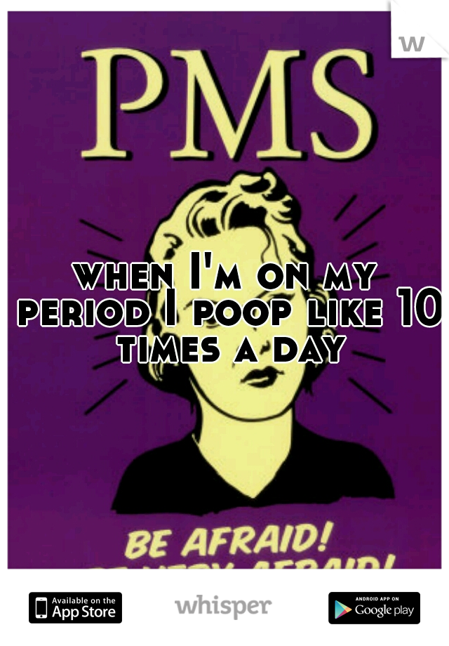 when I'm on my period I poop like 10 times a day