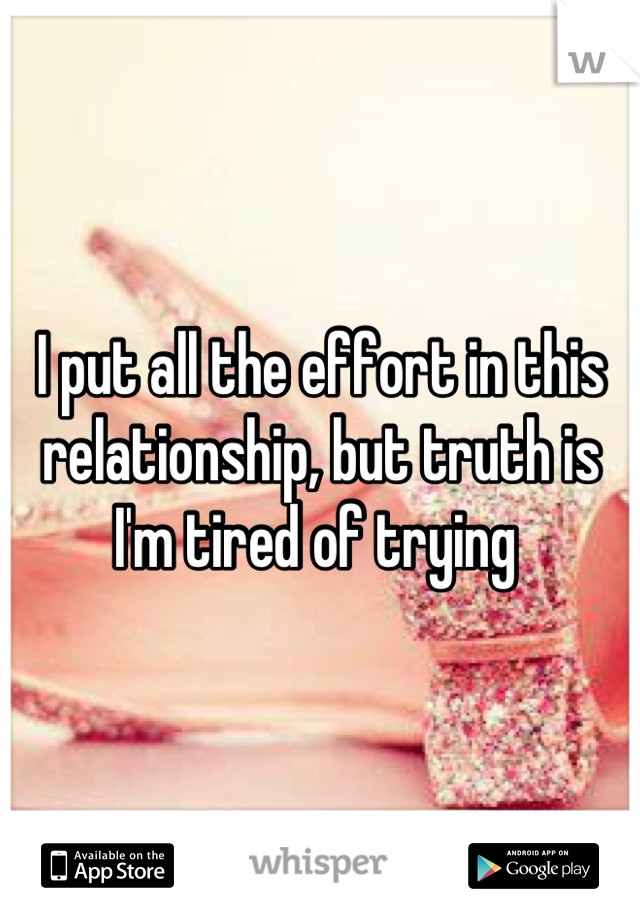 I put all the effort in this relationship, but truth is I'm tired of trying