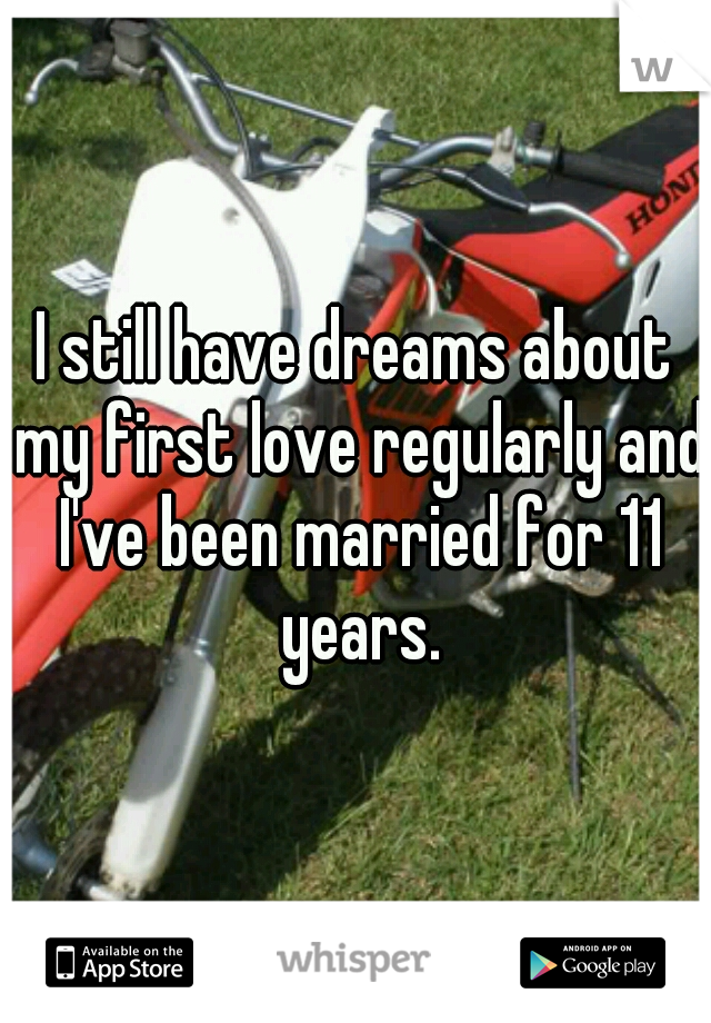 I still have dreams about my first love regularly and I've been married for 11 years.
