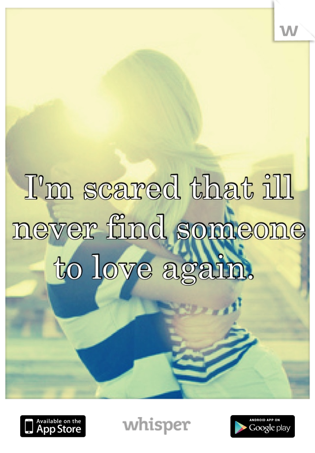 I'm scared that ill never find someone to love again.