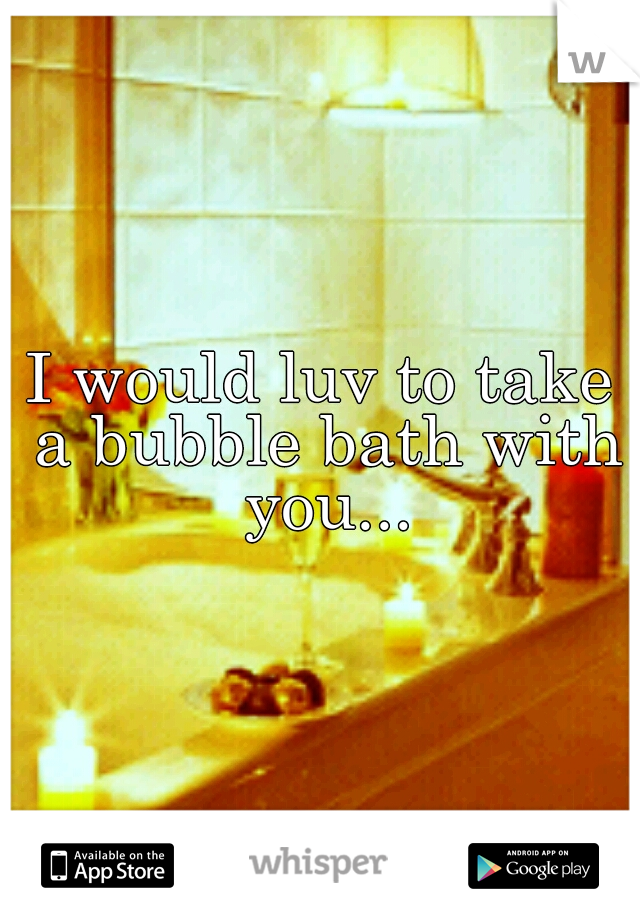I would luv to take a bubble bath with you...