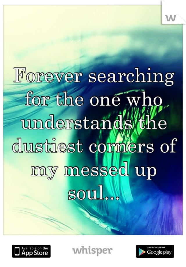 Forever searching for the one who understands the dustiest corners of my messed up soul...