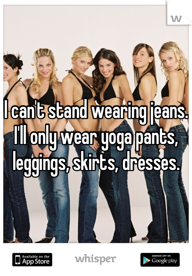 I can't stand wearing jeans. I'll only wear yoga pants, leggings, skirts, dresses.