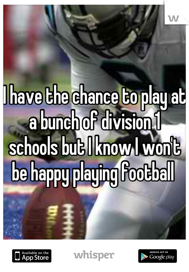 I have the chance to play at a bunch of division 1 schools but I know I won't be happy playing football