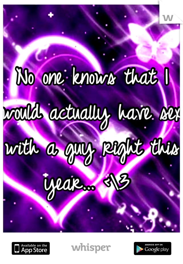 No one knows that I would actually have sex with a guy right this year... <\3