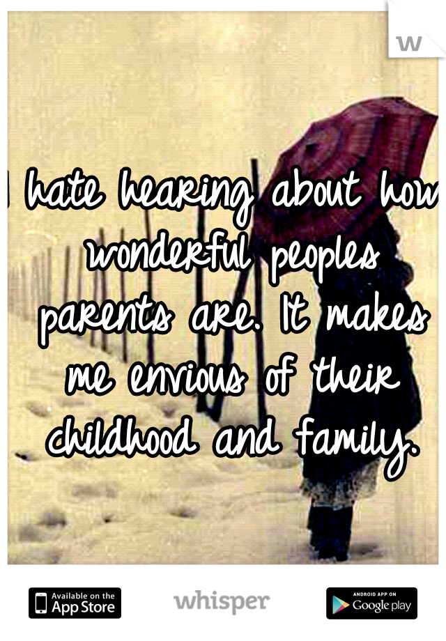 I hate hearing about how wonderful peoples parents are. It makes me envious of their childhood and family.